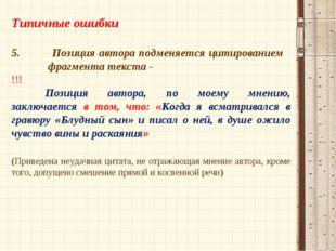 Типичные ошибки 5. Позиция автора подменяется цитированием   фрагмента текс