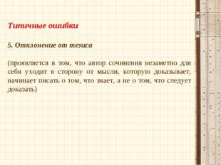 Типичные ошибки 5. Отклонение от тезиса (проявляется в том, что автор сочине