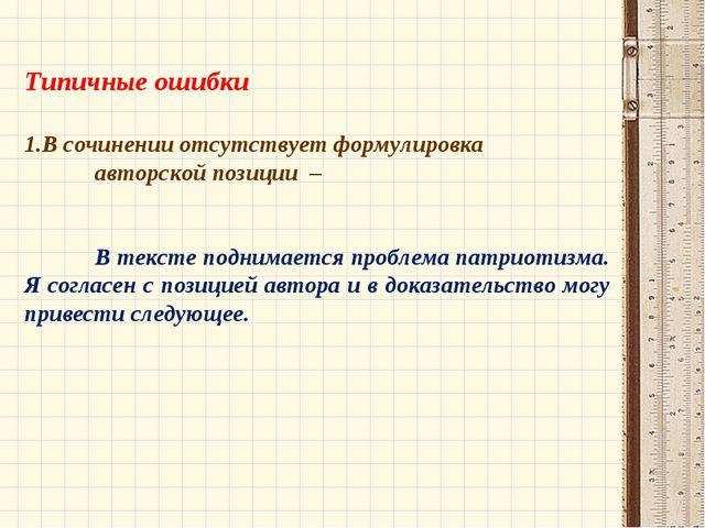 Типичные ошибки В сочинении отсутствует формулировка авторской позиции –...