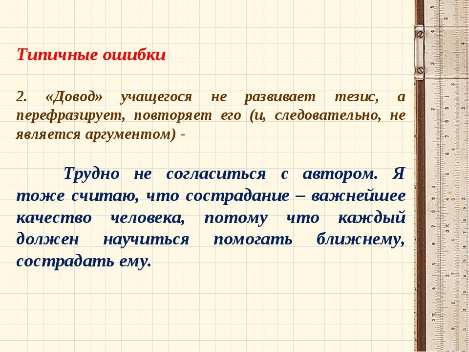 Типичные ошибки 2. «Довод» учащегося не развивает тезис, а перефразирует, по...