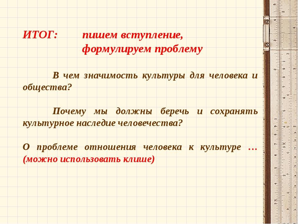ИТОГ: пишем вступление, формулируем проблему  В чем значимость культуры...