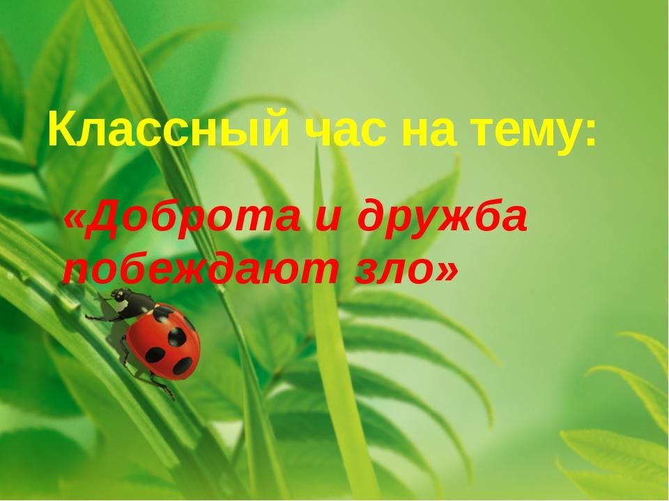 Классный час на тему: «Доброта и дружба побеждают зло»