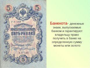 Банкнота- денежные знаки, выпускаемые банком и гарантируют владельцу право по