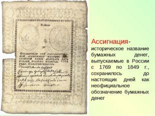 Ассигнация- историческое название бумажных денег, выпускаемые в России с 1769
