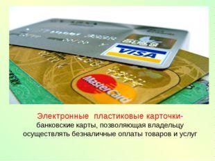 Электронные пластиковые карточки- банковские карты, позволяющая владельцу осу