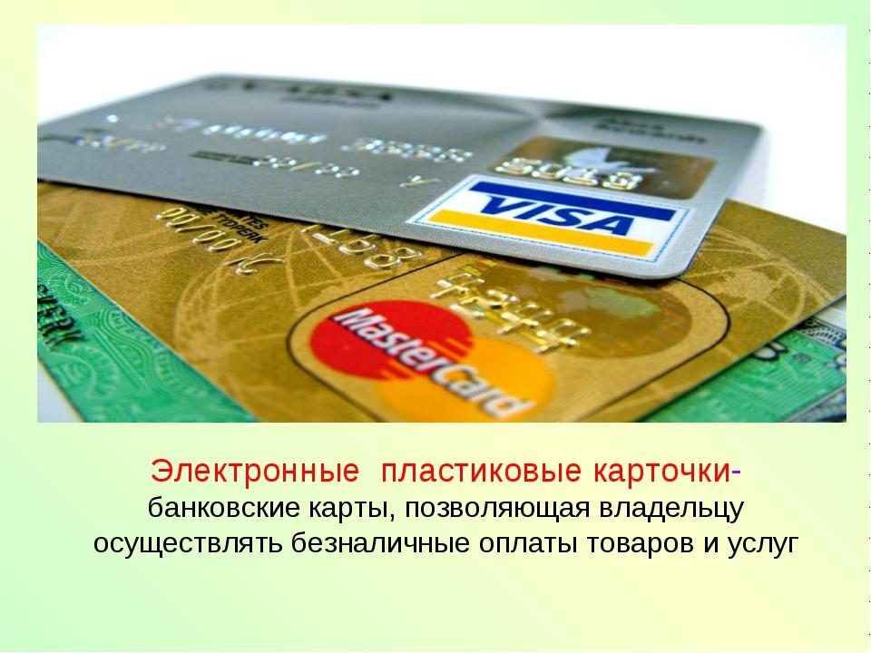 Электронные пластиковые карточки- банковские карты, позволяющая владельцу осу...