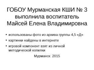 ГОБОУ Мурманская КШИ № 3 выполнила воспитатель Майсей Елена Владимировна испо