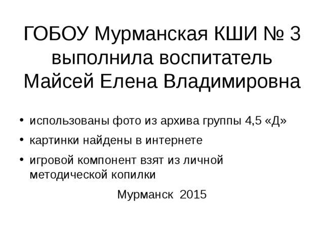 ГОБОУ Мурманская КШИ № 3 выполнила воспитатель Майсей Елена Владимировна испо...