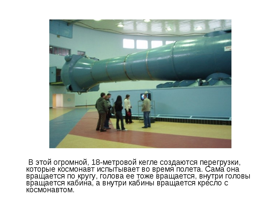 В этой огромной, 18-метровой кегле создаются перегрузки, которые космонавт и...