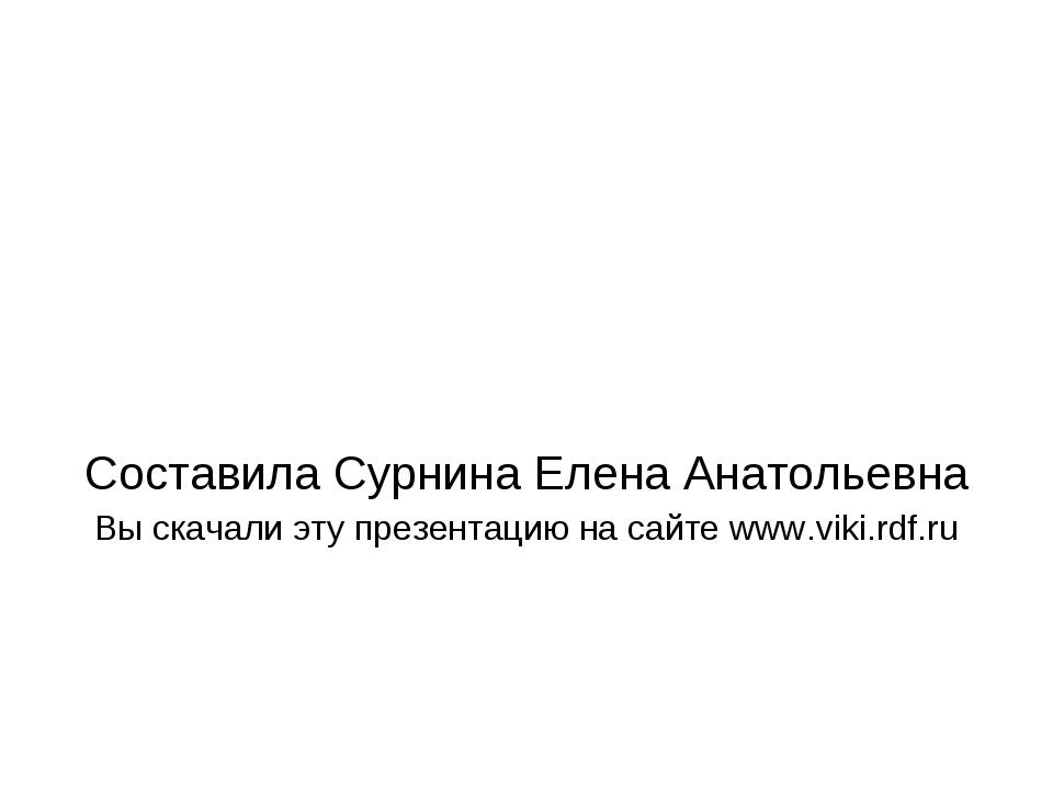 Составила Сурнина Елена Анатольевна Вы скачали эту презентацию на сайте www....