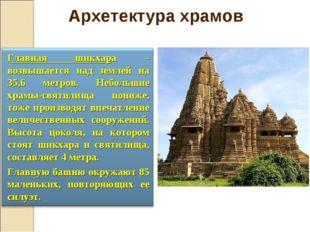 Главная шикхара – возвышается над землей на 35,6 метров. Небольшие храмы-свят