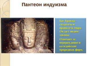 Бог Брахма –создатель и правитель мира. Он дал людям законы Отвечает за пе