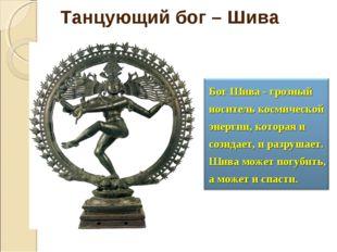 Бог Шива - грозный носитель космической энергии, которая и созидает, и разруш