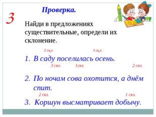Проверка. 3 Найди в предложениях существительные, определи их склонение. В са