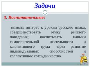 Задачи 3. Воспитательные: вызвать интерес к урокам русского языка, совершенст