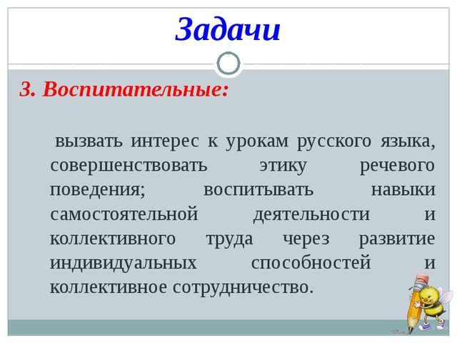 Задачи 3. Воспитательные: вызвать интерес к урокам русского языка, совершенст...