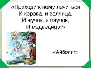 «Приходи к нему лечиться И корова, и волчица, И жучок, и паучок, И медведица!