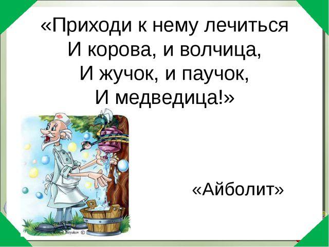 «Приходи к нему лечиться И корова, и волчица, И жучок, и паучок, И медведица!...