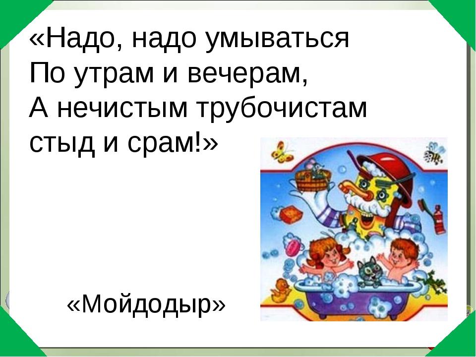 «Надо, надо умываться По утрам и вечерам, А нечистым трубочистам стыд и срам!...