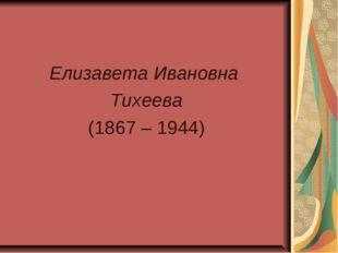 Елизавета Ивановна Тихеева (1867 – 1944)