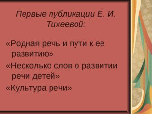 Первые публикации Е. И. Тихеевой: «Родная речь и пути к ее развитию» «Нескол