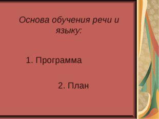 Основа обучения речи и языку: 1. Программа 2. План