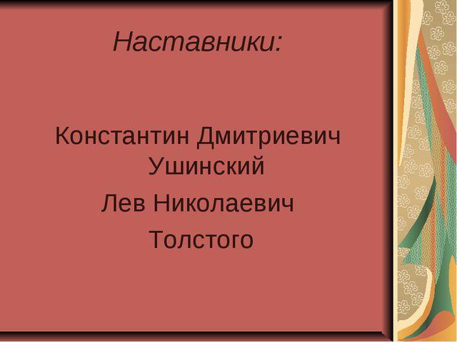 Наставники: Константин Дмитриевич Ушинский Лев Николаевич Толстого