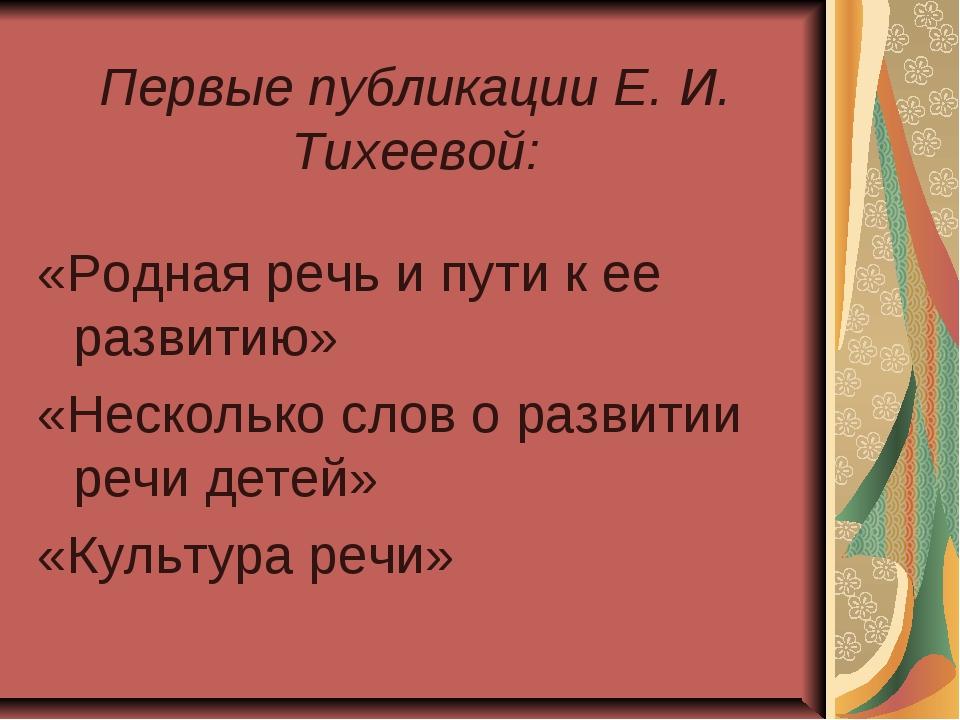 Первые публикации Е. И. Тихеевой: «Родная речь и пути к ее развитию» «Нескол...
