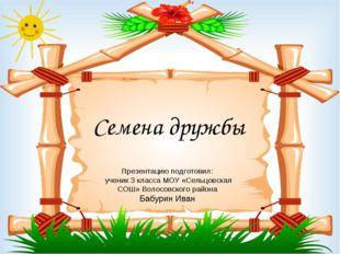 Семена дружбы Презентацию подготовил: ученик 3 класса МОУ «Сельцовская СОШ» В