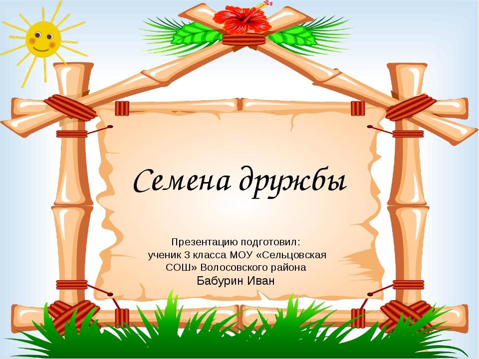 Семена дружбы Презентацию подготовил: ученик 3 класса МОУ «Сельцовская СОШ» В...