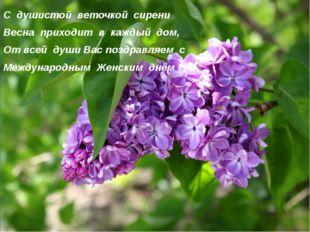 С душистой веточкой сирени Весна приходит в каждый дом, От всей души Вас поз