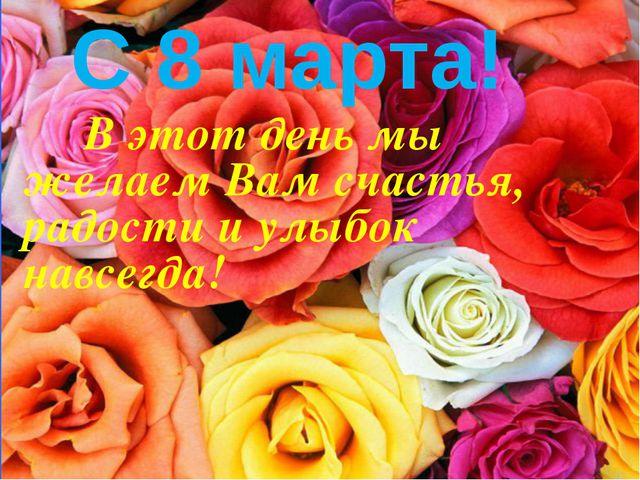 В этот день мы желаем Вам счастья, радости и улыбок навсегда! С 8 марта!