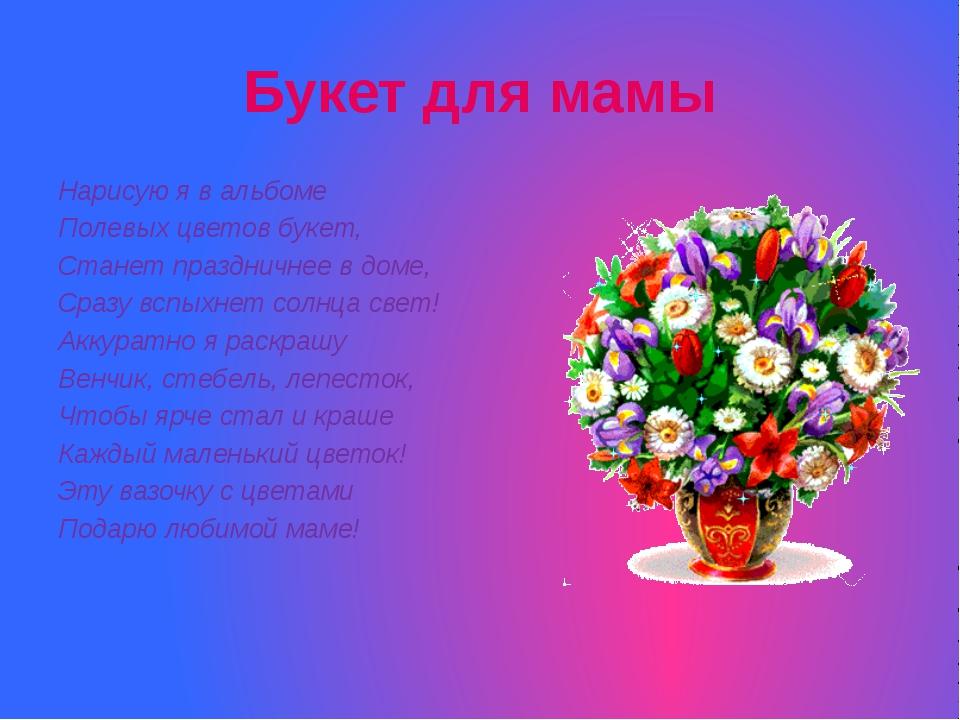 Букет для мамы Нарисую я в альбоме Полевых цветов букет, Станет праздничнее в...