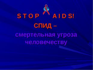 S T O P A I D S! СПИД – смертельная угроза человечеству