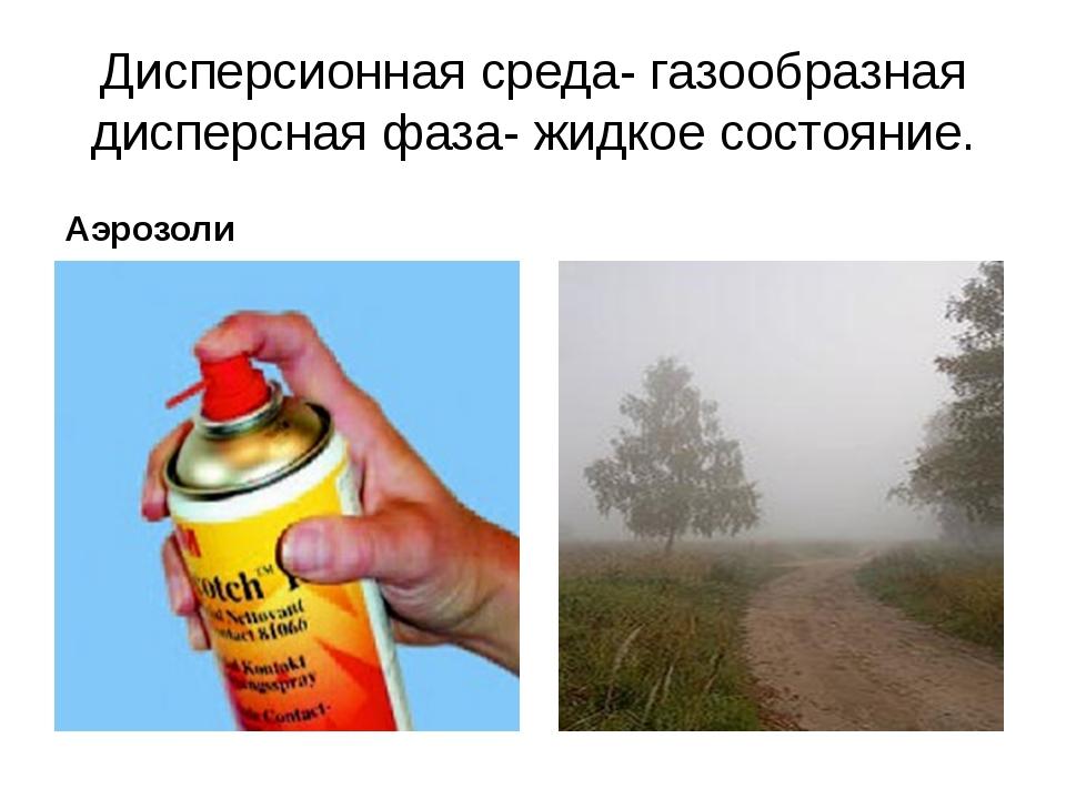 Дисперсионная среда- газообразная дисперсная фаза- жидкое состояние. Аэрозоли