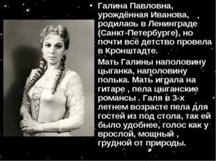 Галина Павловна, урождённая Иванова, родилась в Ленинграде (Санкт-Петербурге)