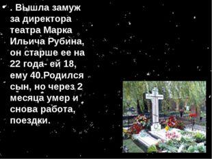 . Вышла замуж за директора театра Марка Ильича Рубина, он старше ее на 22 год