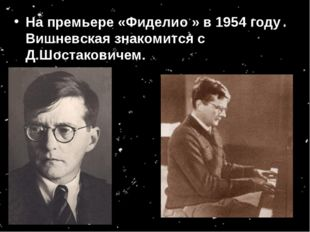 На премьере «Фиделио » в 1954 году Вишневская знакомится с Д.Шостаковичем.