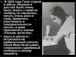 В 1933 году Галю отдали в школу. Игрушек в детстве было очень мало, играть с