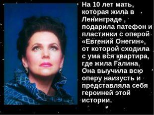 На 10 лет мать, которая жила в Ленинграде , подарила патефон и пластинки с оп