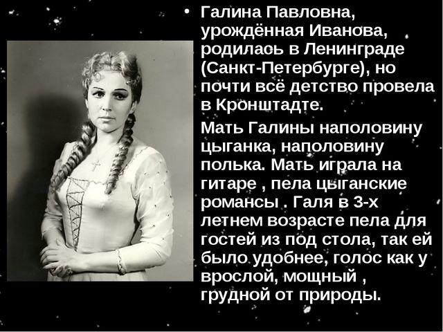 Галина Павловна, урождённая Иванова, родилась в Ленинграде (Санкт-Петербурге)...