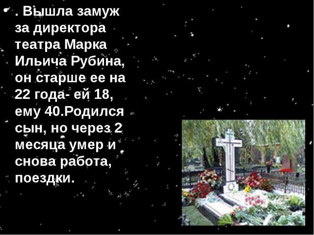 . Вышла замуж за директора театра Марка Ильича Рубина, он старше ее на 22 год...