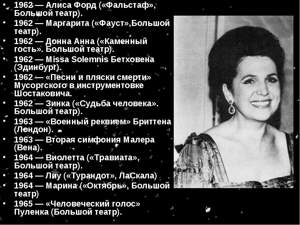 1962 — Алиса Форд («Фальстаф», Большой театр). 1962 — Маргарита («Фауст»,Боль...