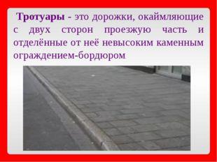 Тротуары - это дорожки, окаймляющие с двух сторон проезжую часть и отделённы