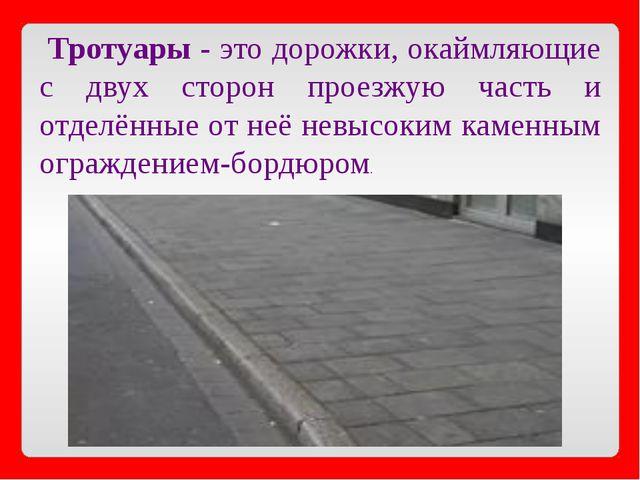 Тротуары - это дорожки, окаймляющие с двух сторон проезжую часть и отделённы...