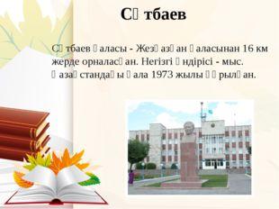 Сәтбаев Сәтбаев қаласы - Жезқазған қаласынан 16 км жерде орналасқан. Негізгі