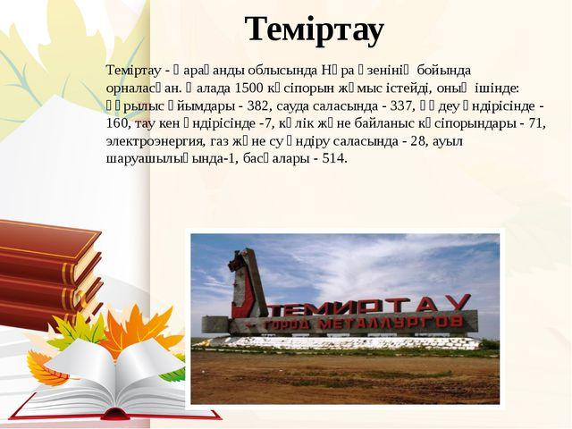 Теміртау Теміртау- Қарағанды облысында Нұра өзенінің бойында орналасқан.Қа...