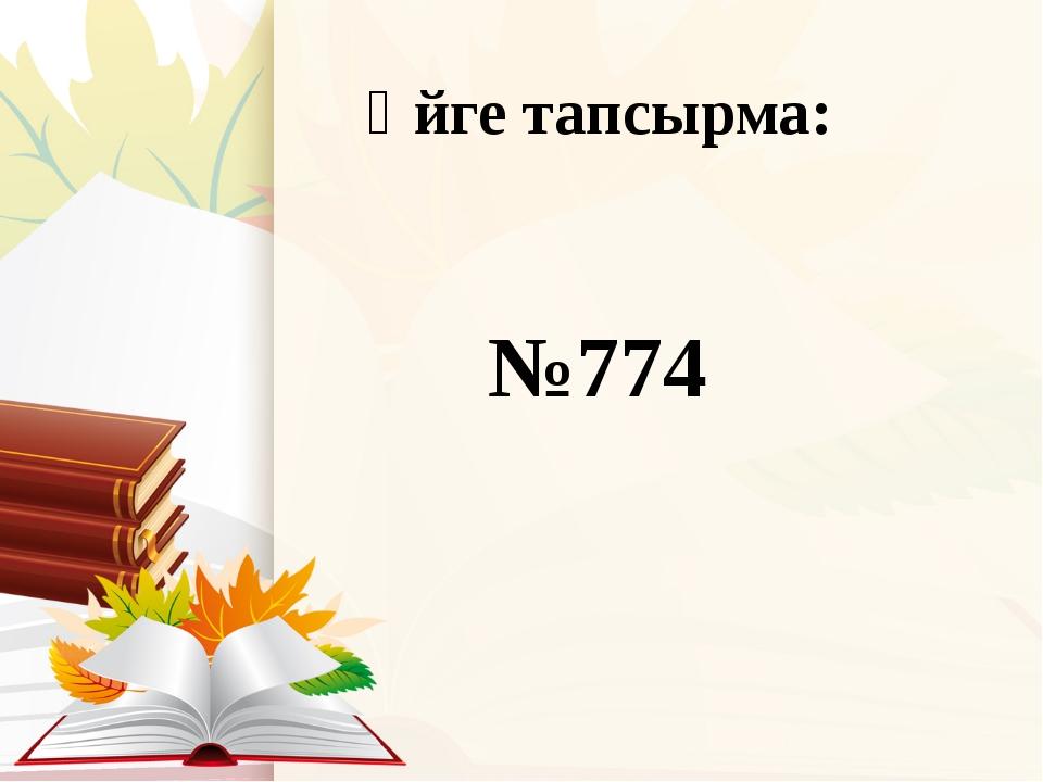 Үйге тапсырма: №774