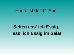 Heute ist der 11.April Selten ess' ich Essig, ess' ich Essig im Salat