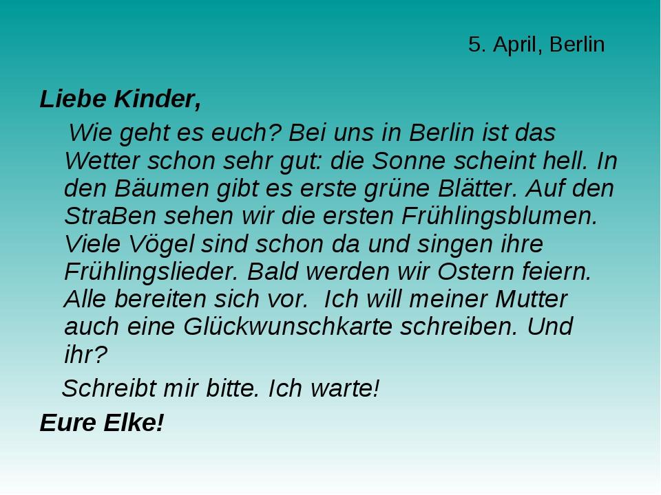 5. April, Berlin Liebe Kinder, Wie geht es euch? Bei uns in Berlin ist das We...